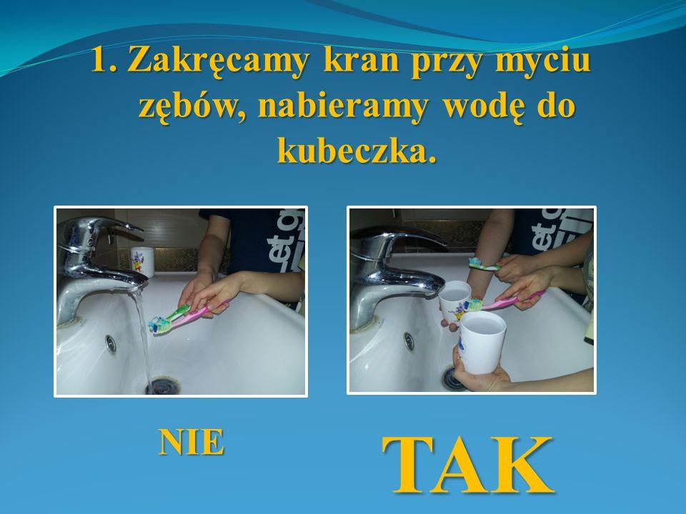 1. Zakręcamy kran przy myciu zębów, nabieramy wodę do kubeczka. NIE TAK