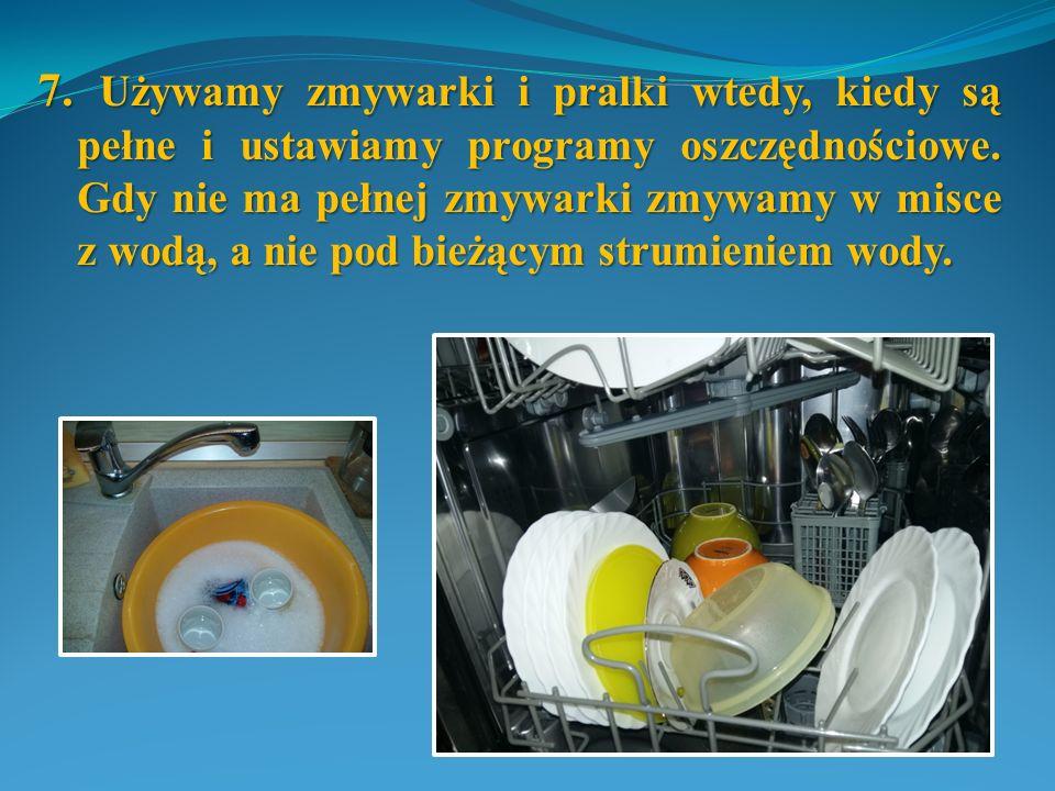 7. Używamy zmywarki i pralki wtedy, kiedy są pełne i ustawiamy programy oszczędnościowe. Gdy nie ma pełnej zmywarki zmywamy w misce z wodą, a nie pod