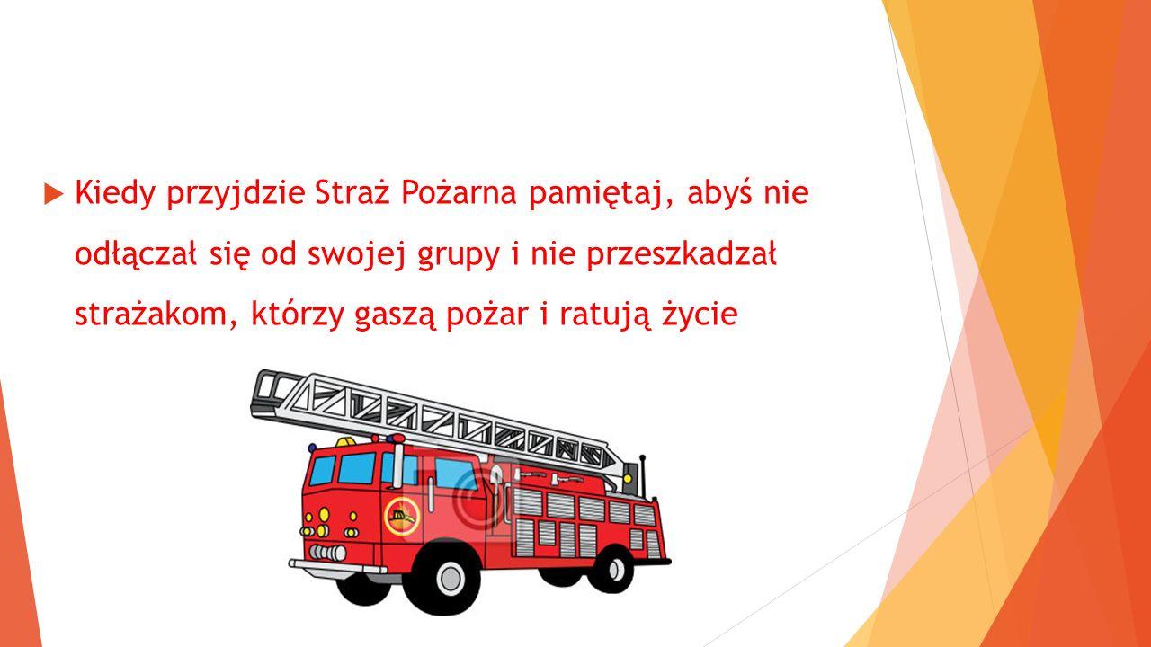  Kiedy przyjdzie Straż Pożarna pamiętaj, abyś nie odłączał się od swojej grupy i nie przeszkadzał strażakom, którzy gaszą pożar i ratują życie