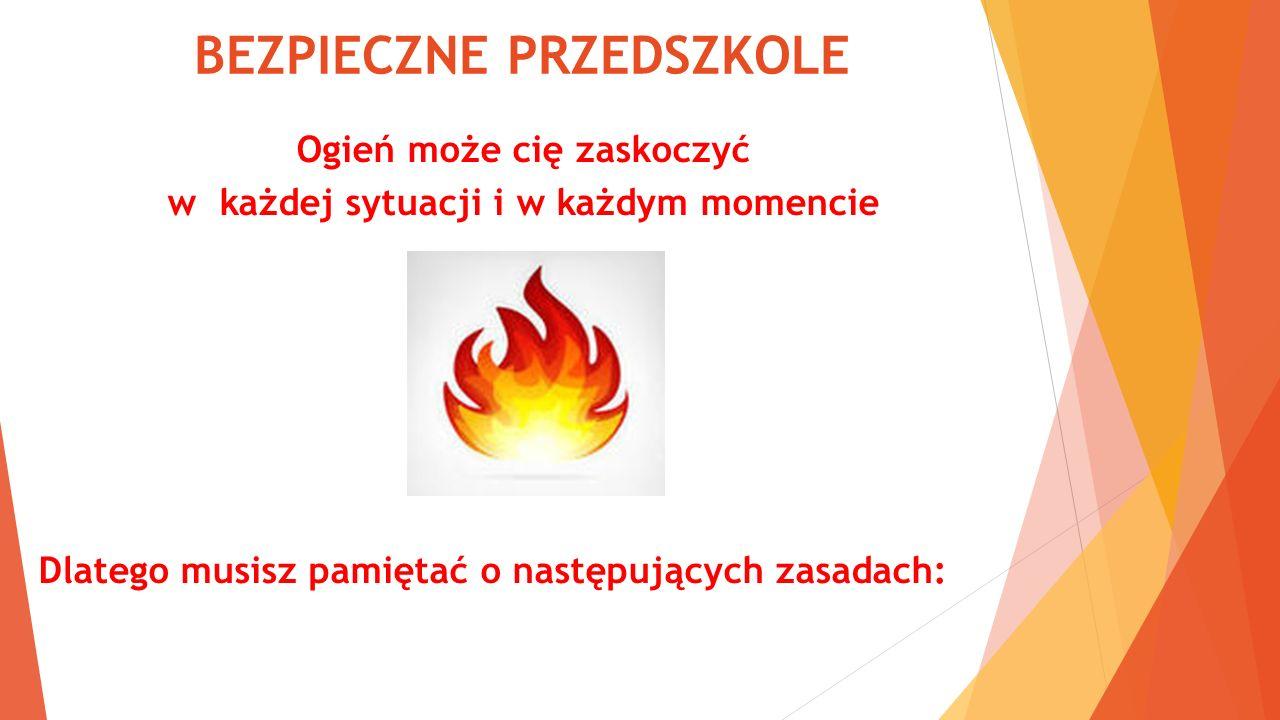 BEZPIECZNE PRZEDSZKOLE Ogień może cię zaskoczyć w każdej sytuacji i w każdym momencie Dlatego musisz pamiętać o następujących zasadach:
