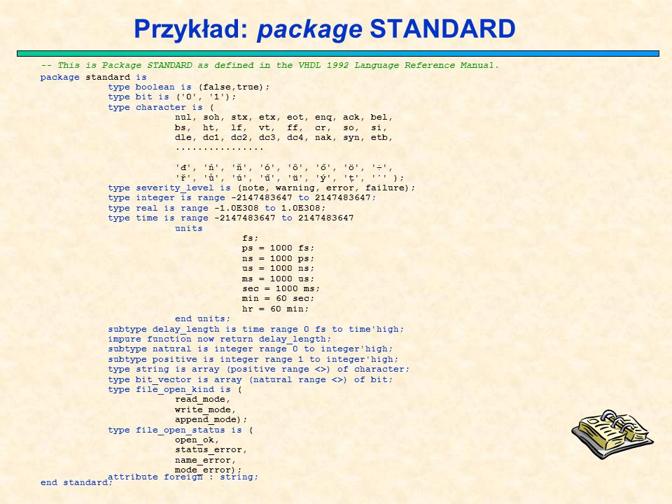 Przykład: package STANDARD -- This is Package STANDARD as defined in the VHDL 1992 Language Reference Manual.
