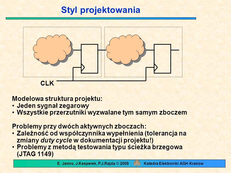 Styl projektowania Modelowa struktura projektu: Jeden sygnał zegarowy Wszystkie przerzutniki wyzwalane tym samym zboczem Problemy przy dwóch aktywnych zboczach: Zależność od współczynnika wypełnienia (tolerancja na zmiany duty cycle w dokumentacji projektu!) Problemy z metodą testowania typu ścieżka brzegowa (JTAG 1149) CLK E.