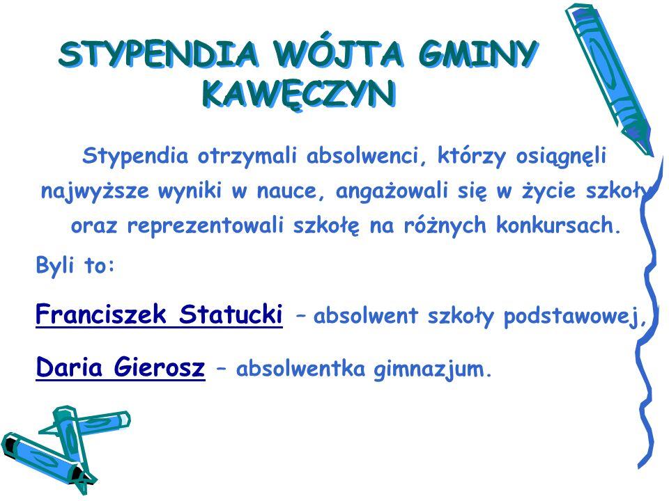 STYPENDIA WÓJTA GMINY KAWĘCZYN Stypendia otrzymali absolwenci, którzy osiągnęli najwyższe wyniki w nauce, angażowali się w życie szkoły oraz reprezentowali szkołę na różnych konkursach.