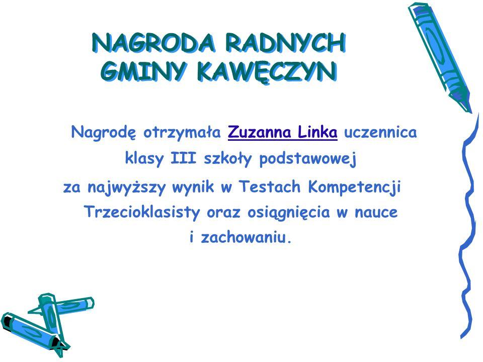 NAGRODA RADNYCH GMINY KAWĘCZYN Nagrodę otrzymała Zuzanna Linka uczennica klasy III szkoły podstawowej za najwyższy wynik w Testach Kompetencji Trzecioklasisty oraz osiągnięcia w nauce i zachowaniu.