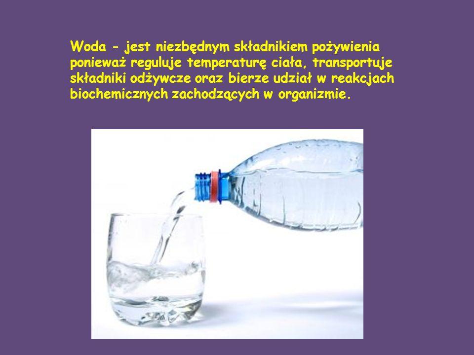 Woda - jest niezbędnym składnikiem pożywienia ponieważ reguluje temperaturę ciała, transportuje składniki odżywcze oraz bierze udział w reakcjach biochemicznych zachodzących w organizmie.