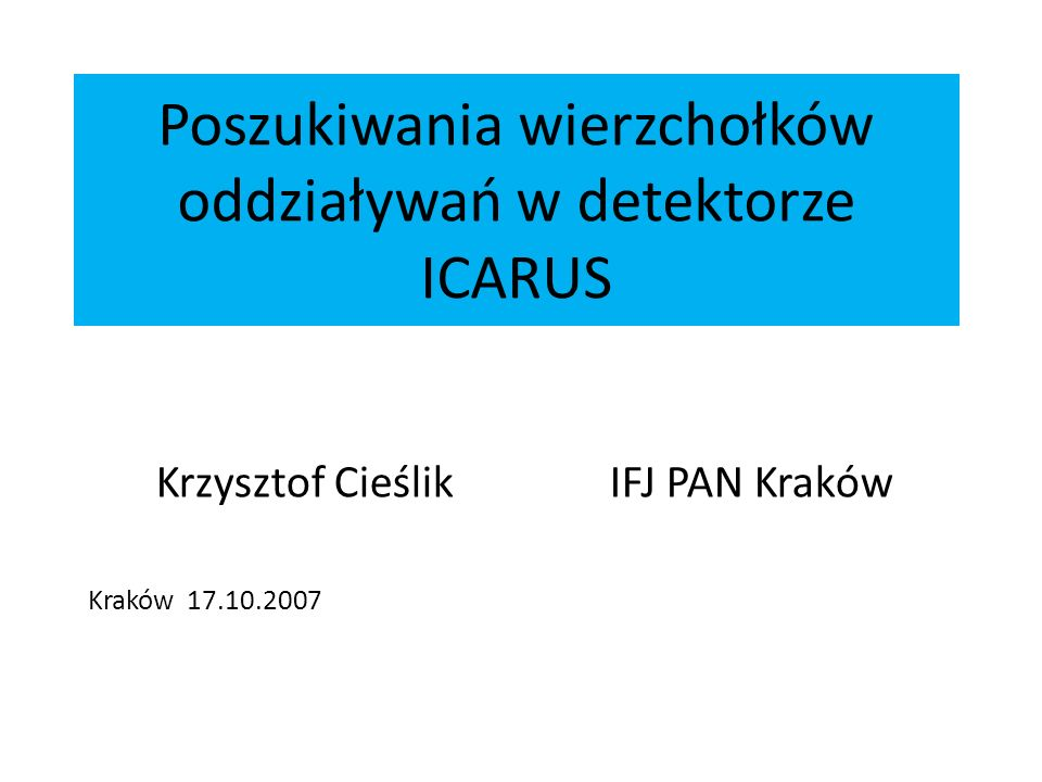 Poszukiwania wierzchołków oddziaływań w detektorze ICARUS Krzysztof Cieślik IFJ PAN Kraków Kraków 17.10.2007