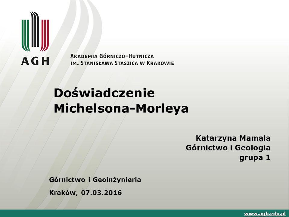Doświadczenie Michelsona-Morleya Katarzyna Mamala Górnictwo i Geologia grupa 1 Górnictwo i Geoinżynieria Kraków, 07.03.2016 www.agh.edu.pl