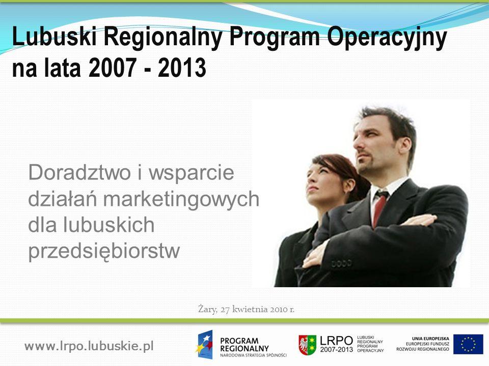 Lubuski Regionalny Program Operacyjny na lata 2007 - 2013 www.lrpo.lubuskie.pl Żary, 27 kwietnia 2010 r..