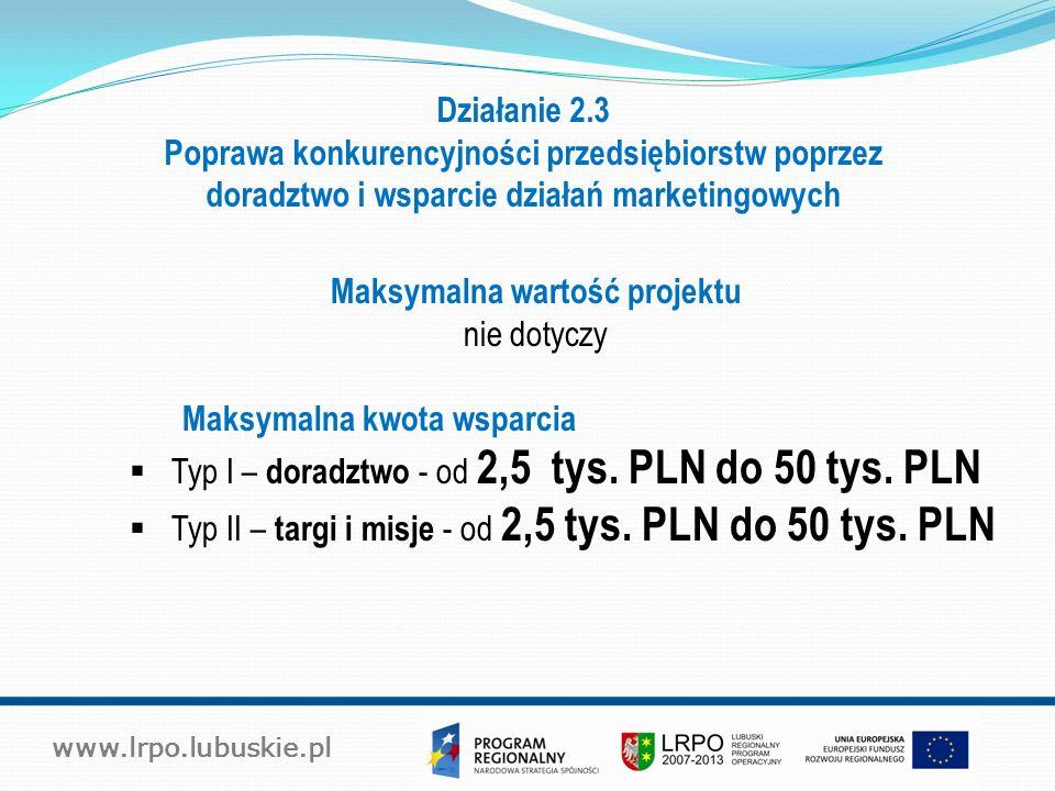 www.lrpo.lubuskie.pl Działanie 2.3 Poprawa konkurencyjności przedsiębiorstw poprzez doradztwo i wsparcie działań marketingowych Maksymalna wartość projektu nie dotyczy Maksymalna kwota wsparcia  Typ I – doradztwo - od 2,5 tys.