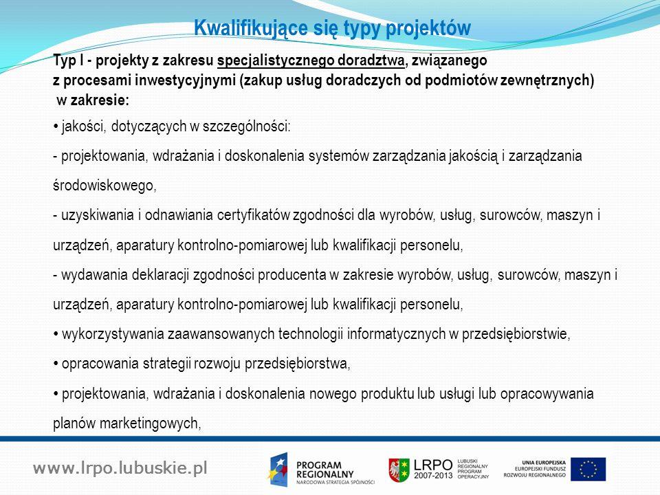 www.lrpo.lubuskie.pl Kwalifikujące się typy projektów Typ I - projekty z zakresu specjalistycznego doradztwa, związanego z procesami inwestycyjnymi (zakup usług doradczych od podmiotów zewnętrznych) w zakresie: jakości, dotyczących w szczególności: - projektowania, wdrażania i doskonalenia systemów zarządzania jakością i zarządzania środowiskowego, - uzyskiwania i odnawiania certyfikatów zgodności dla wyrobów, usług, surowców, maszyn i urządzeń, aparatury kontrolno-pomiarowej lub kwalifikacji personelu, - wydawania deklaracji zgodności producenta w zakresie wyrobów, usług, surowców, maszyn i urządzeń, aparatury kontrolno-pomiarowej lub kwalifikacji personelu, wykorzystywania zaawansowanych technologii informatycznych w przedsiębiorstwie, opracowania strategii rozwoju przedsiębiorstwa, projektowania, wdrażania i doskonalenia nowego produktu lub usługi lub opracowywania planów marketingowych,