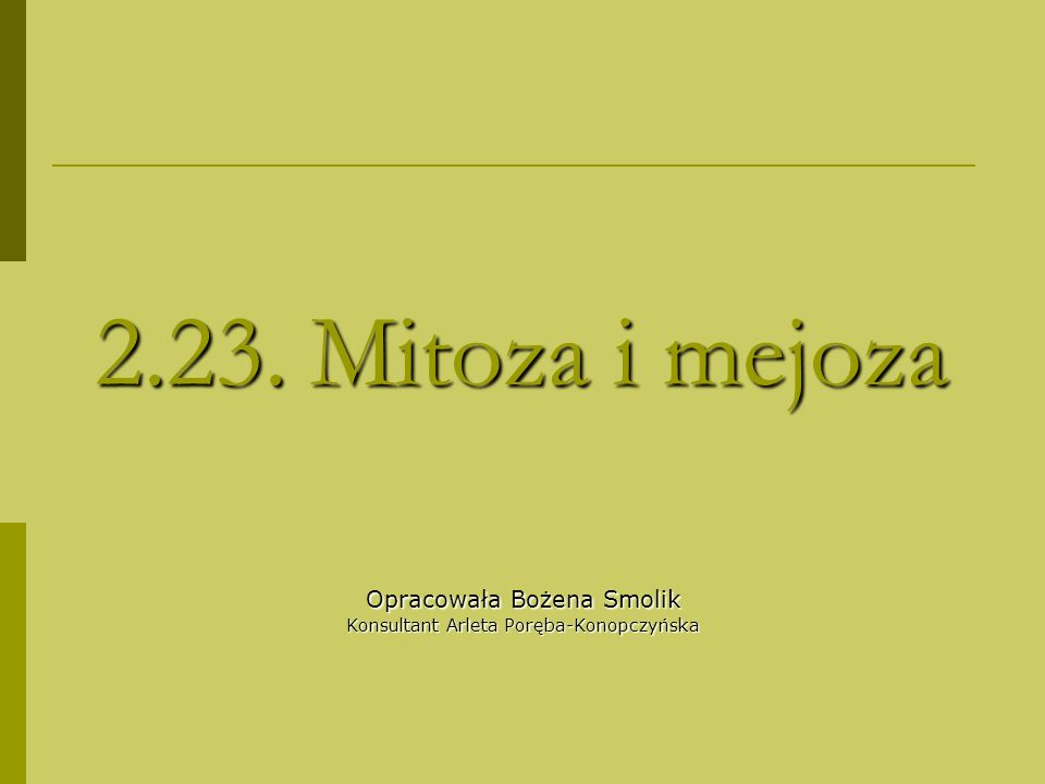 2.23. Mitoza i mejoza Opracowała Bożena Smolik Konsultant Arleta Poręba-Konopczyńska