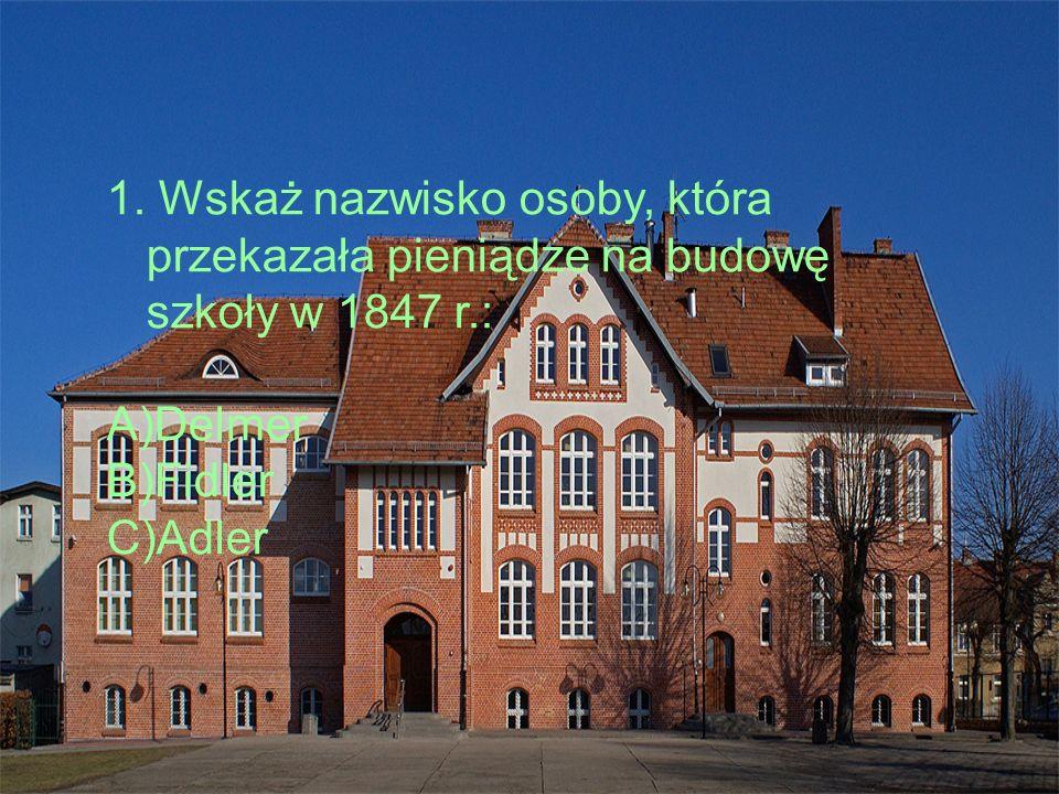 1. Wskaż nazwisko osoby, która przekazała pieniądze na budowę szkoły w 1847 r.: A)Delmer B)Fidler C)Adler