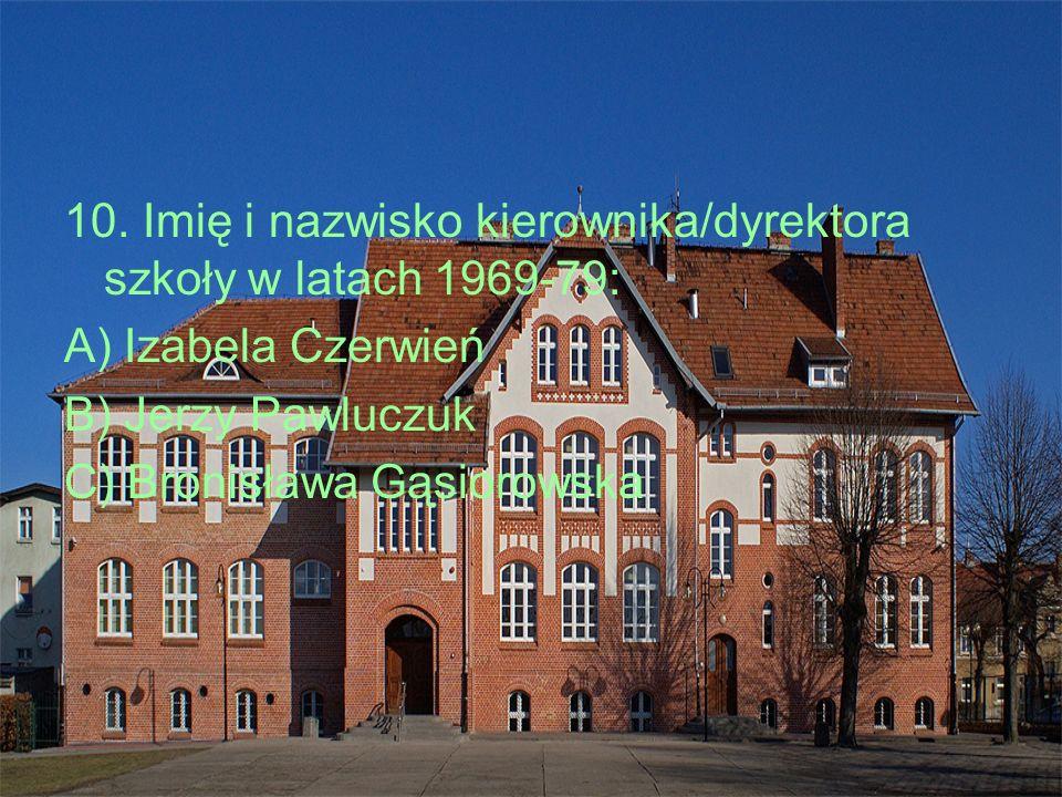10. Imię i nazwisko kierownika/dyrektora szkoły w latach 1969-79: A) Izabela Czerwień B) Jerzy Pawluczuk C) Bronisława Gąsiorowska