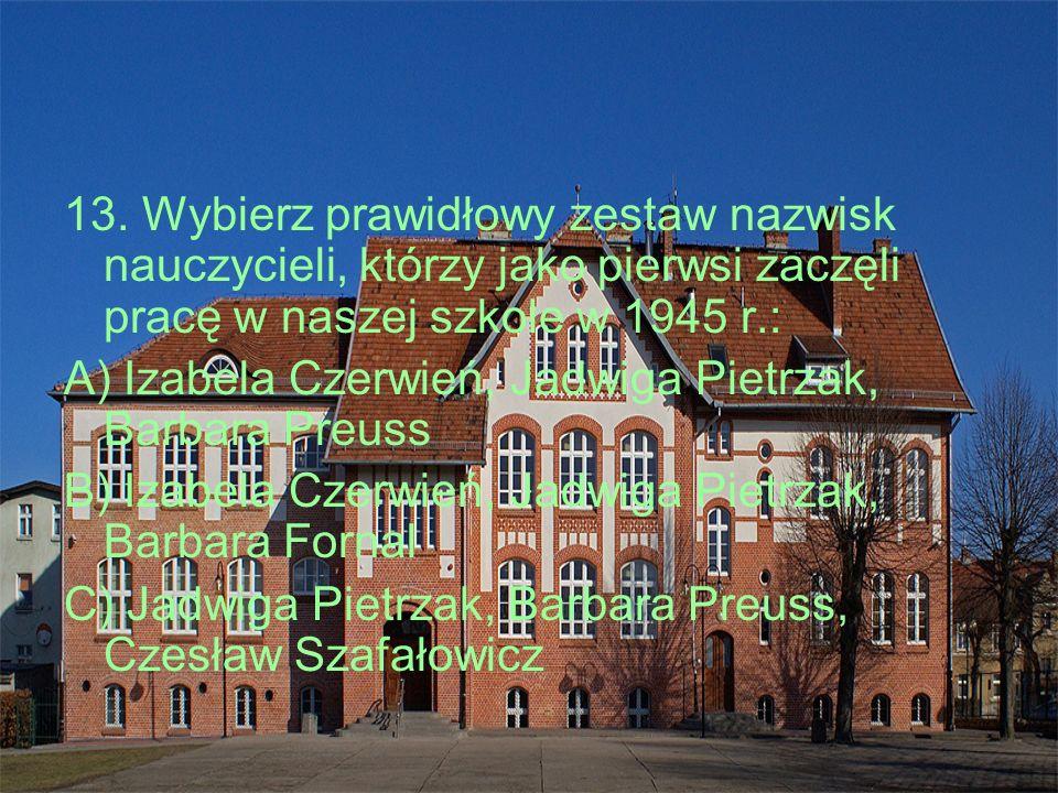 13. Wybierz prawidłowy zestaw nazwisk nauczycieli, którzy jako pierwsi zaczęli pracę w naszej szkole w 1945 r.: A) Izabela Czerwień, Jadwiga Pietrzak,