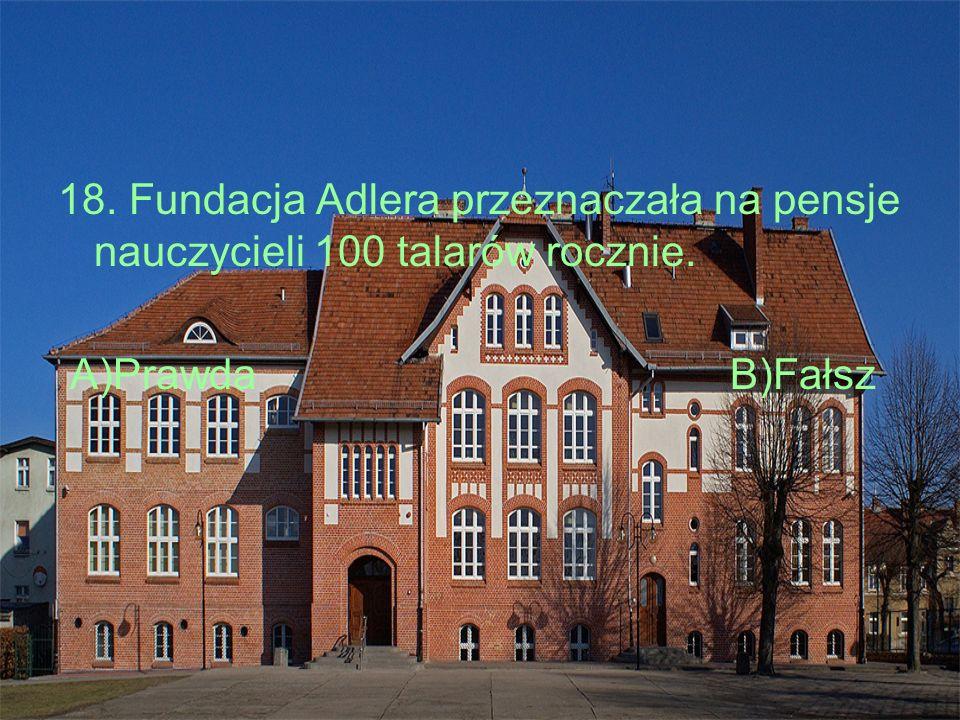 18. Fundacja Adlera przeznaczała na pensje nauczycieli 100 talarów rocznie. A)Prawda B)Fałsz