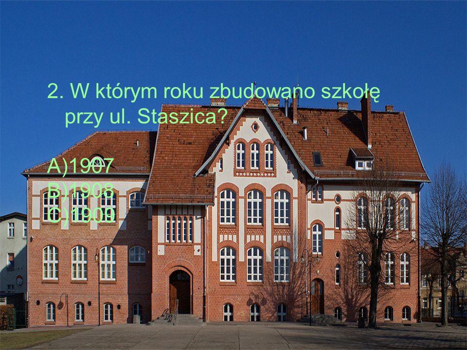2. W którym roku zbudowano szkołę przy ul. Staszica A)1907 B)1908 C)1909