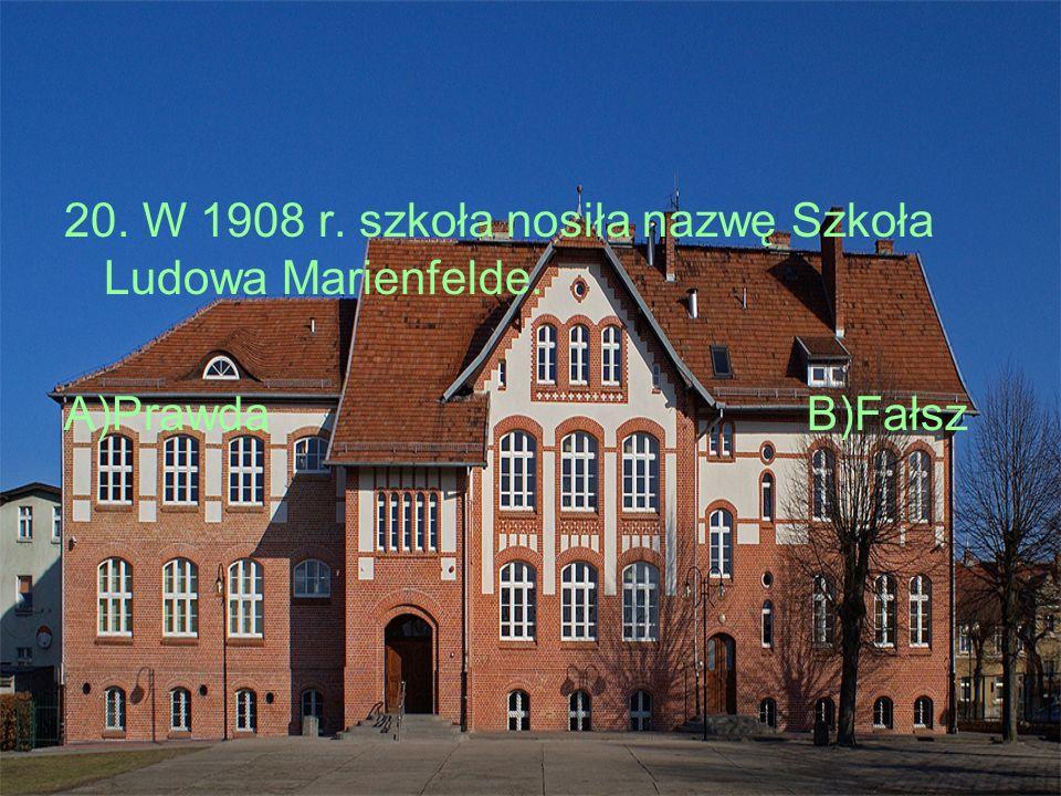 20. W 1908 r. szkoła nosiła nazwę Szkoła Ludowa Marienfelde. A)PrawdaB)Fałsz