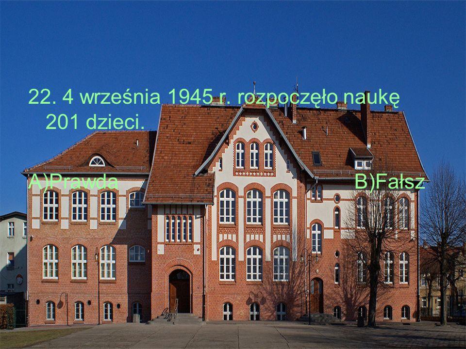 22. 4 września 1945 r. rozpoczęło naukę 201 dzieci. A)PrawdaB)Fałsz
