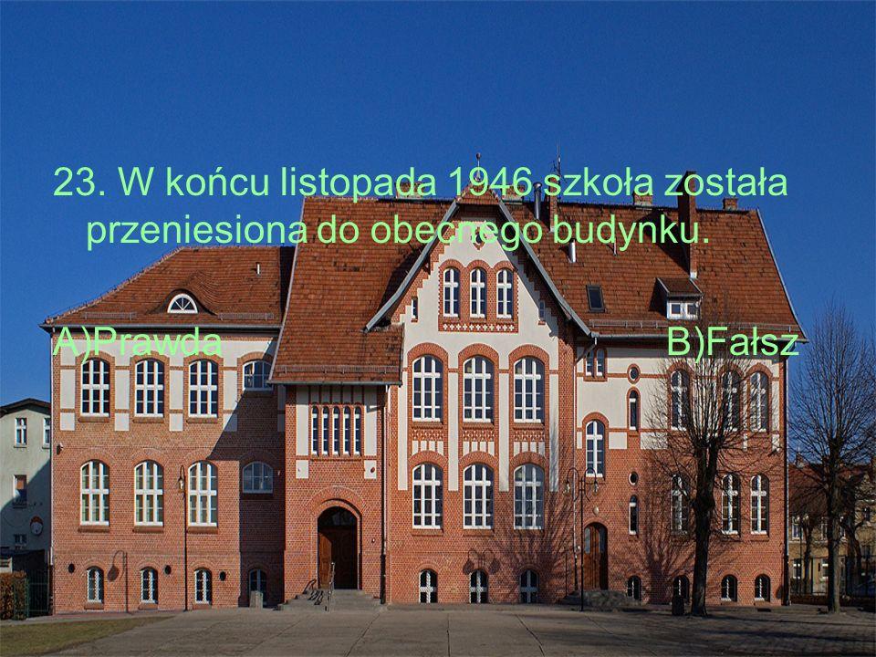 23. W końcu listopada 1946 szkoła została przeniesiona do obecnego budynku. A)PrawdaB)Fałsz