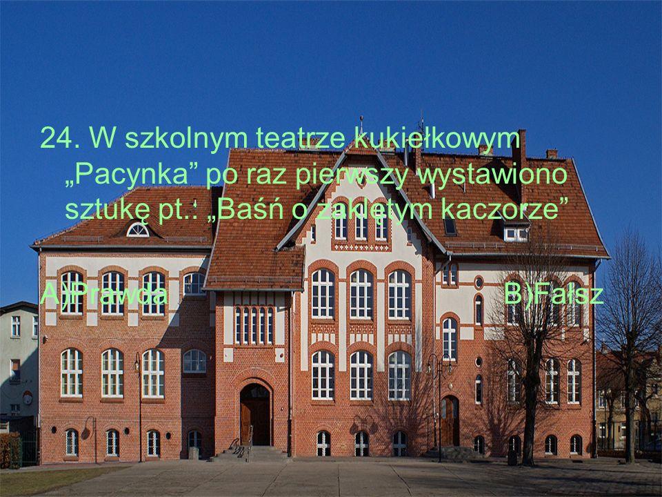 """24. W szkolnym teatrze kukiełkowym """"Pacynka"""" po raz pierwszy wystawiono sztukę pt.: """"Baśń o zaklętym kaczorze"""" A)PrawdaB)Fałsz"""