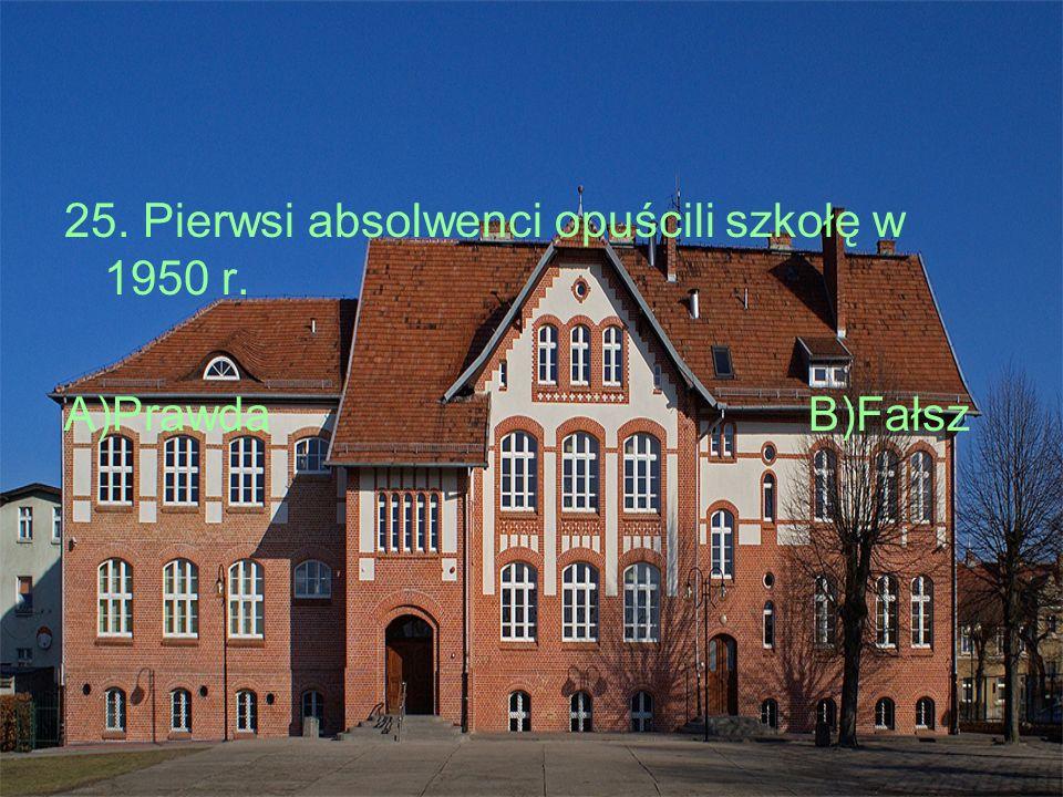 25. Pierwsi absolwenci opuścili szkołę w 1950 r. A)Prawda B)Fałsz