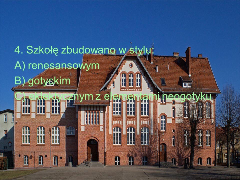 4. Szkołę zbudowano w stylu: A) renesansowym B) gotyckim C) eklektycznym z elementami neogotyku