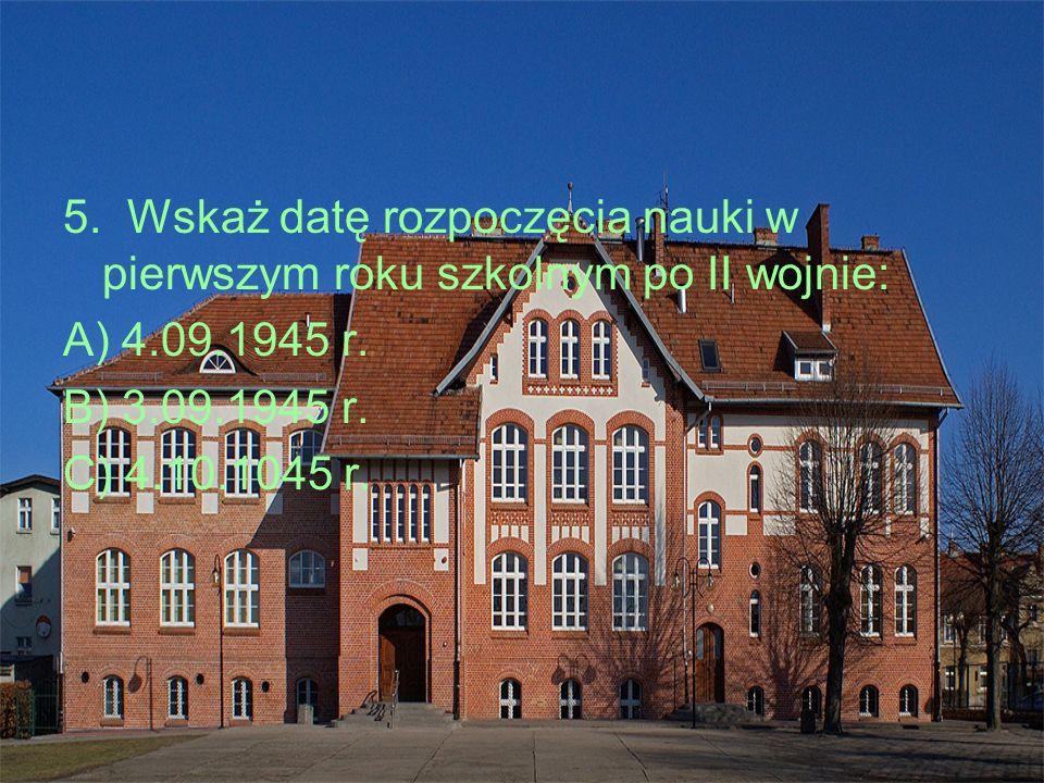 5. Wskaż datę rozpoczęcia nauki w pierwszym roku szkolnym po II wojnie: A) 4.09.1945 r.