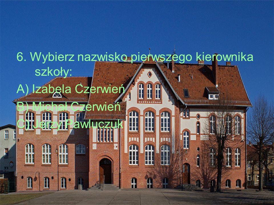 6. Wybierz nazwisko pierwszego kierownika szkoły: A) Izabela Czerwień B) Michał Czerwień C) Jerzy Pawluczuk