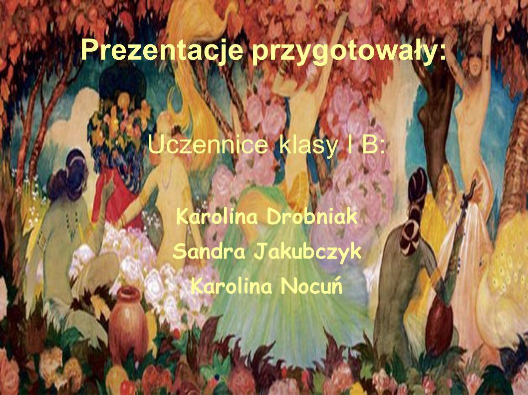 Prezentacje przygotowały: Uczennice klasy I B: Karolina Drobniak Sandra Jakubczyk Karolina Nocuń