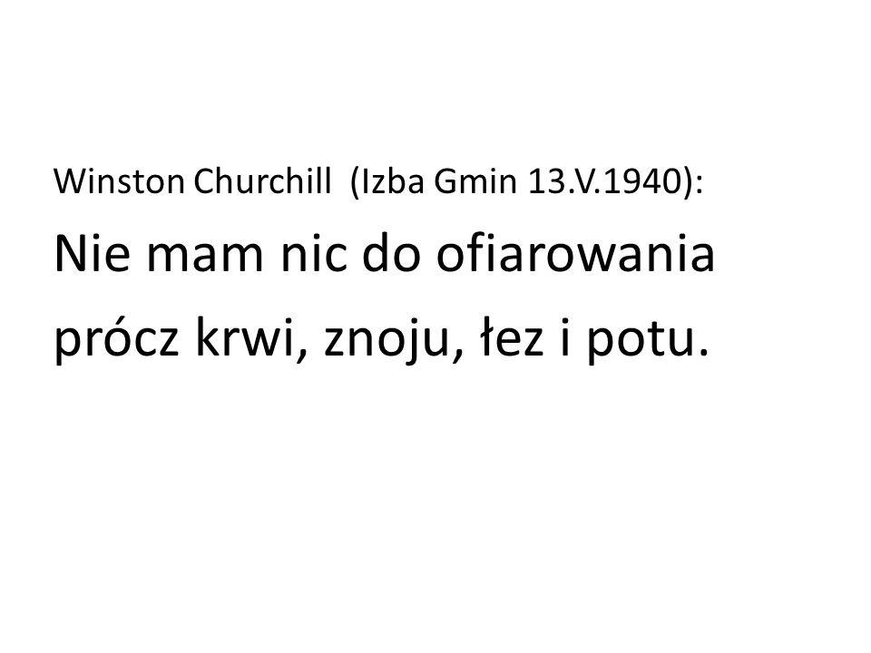 Winston Churchill (Izba Gmin 13.V.1940): Nie mam nic do ofiarowania prócz krwi, znoju, łez i potu.