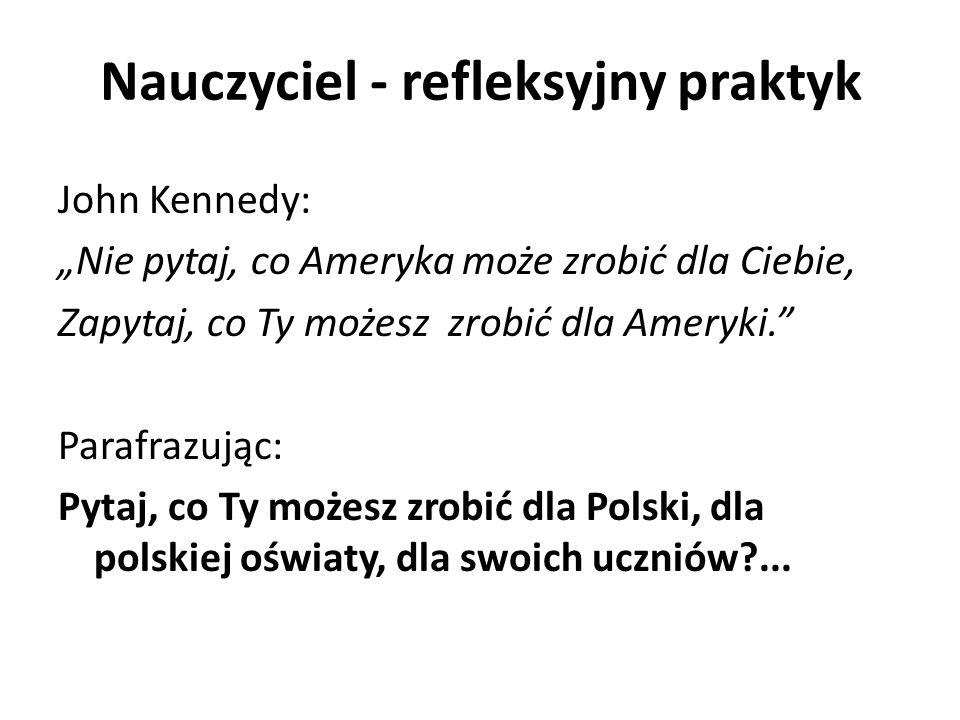 """Nauczyciel - refleksyjny praktyk John Kennedy: """"Nie pytaj, co Ameryka może zrobić dla Ciebie, Zapytaj, co Ty możesz zrobić dla Ameryki. Parafrazując: Pytaj, co Ty możesz zrobić dla Polski, dla polskiej oświaty, dla swoich uczniów?..."""