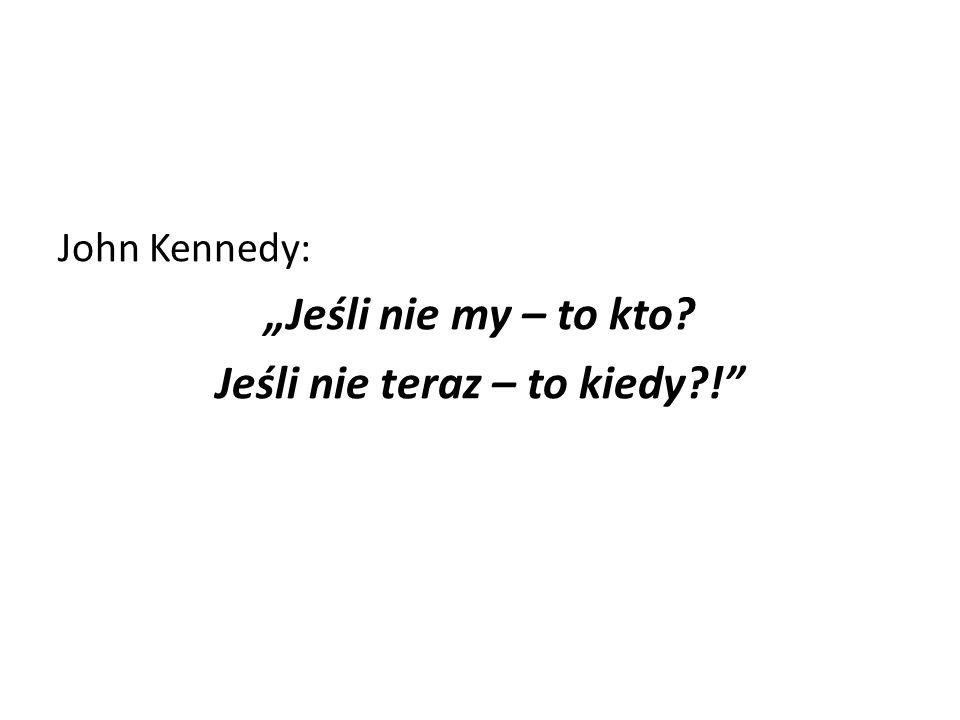 """John Kennedy: """"Jeśli nie my – to kto? Jeśli nie teraz – to kiedy?!"""