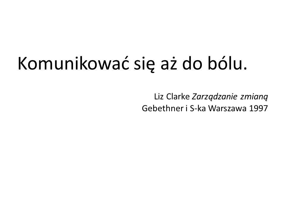 Komunikować się aż do bólu. Liz Clarke Zarządzanie zmianą Gebethner i S-ka Warszawa 1997