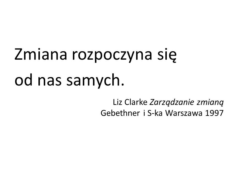 Zmiana rozpoczyna się od nas samych. Liz Clarke Zarządzanie zmianą Gebethner i S-ka Warszawa 1997