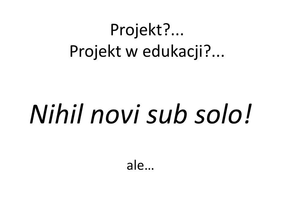 Projekt?... Projekt w edukacji?... Nihil novi sub solo! ale…