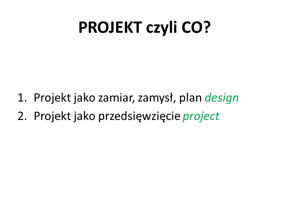PROJEKT czyli CO? 1.Projekt jako zamiar, zamysł, plan design 2.Projekt jako przedsięwzięcie project