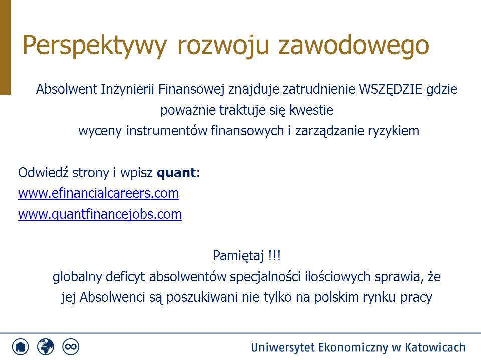 Absolwent Inżynierii Finansowej znajduje zatrudnienie WSZĘDZIE gdzie poważnie traktuje się kwestie wyceny instrumentów finansowych i zarządzanie ryzykiem Odwiedź strony i wpisz quant: www.efinancialcareers.com www.quantfinancejobs.com Pamiętaj !!.