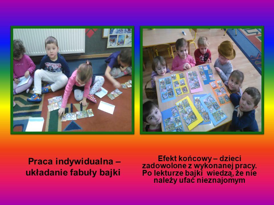 Praca indywidualna – układanie fabuły bajki Efekt końcowy – dzieci zadowolone z wykonanej pracy. Po lekturze bajki wiedzą, że nie należy ufać nieznajo