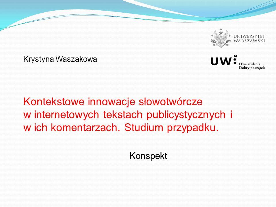 Krystyna Waszakowa Kontekstowe innowacje słowotwórcze w internetowych tekstach publicystycznych i w ich komentarzach.
