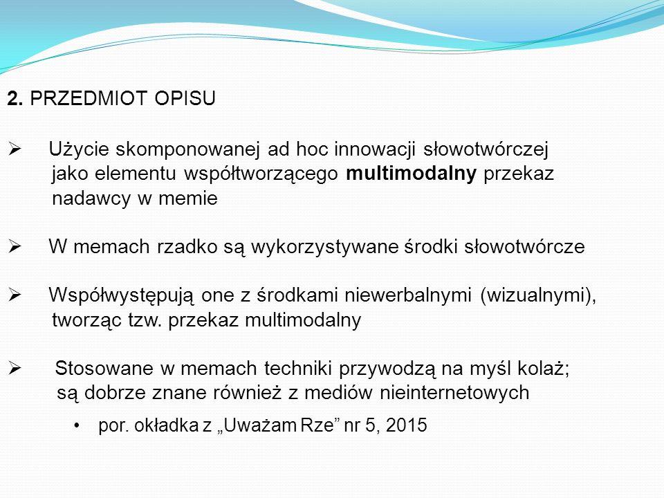 2. PRZEDMIOT OPISU  Użycie skomponowanej ad hoc innowacji słowotwórczej jako elementu współtworzącego multimodalny przekaz nadawcy w memie  W memach
