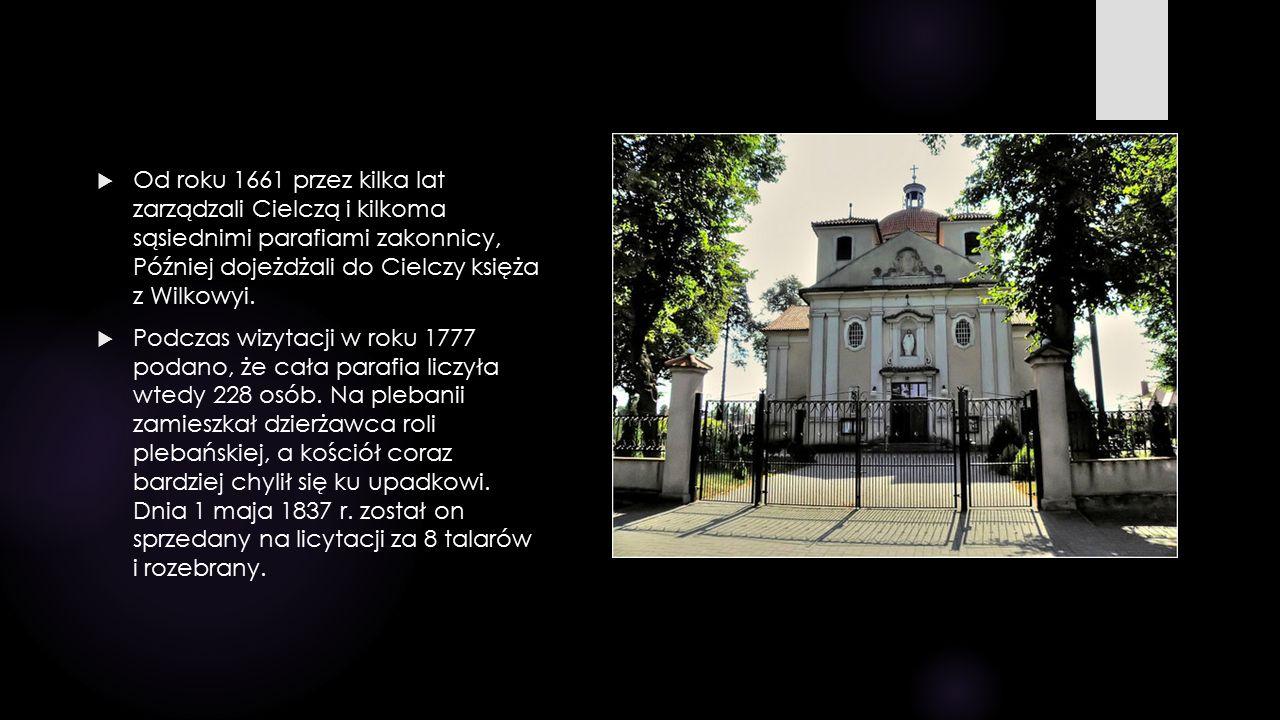  Od roku 1661 przez kilka lat zarządzali Cielczą i kilkoma sąsiednimi parafiami zakonnicy, Później dojeżdżali do Cielczy księża z Wilkowyi.  Podczas