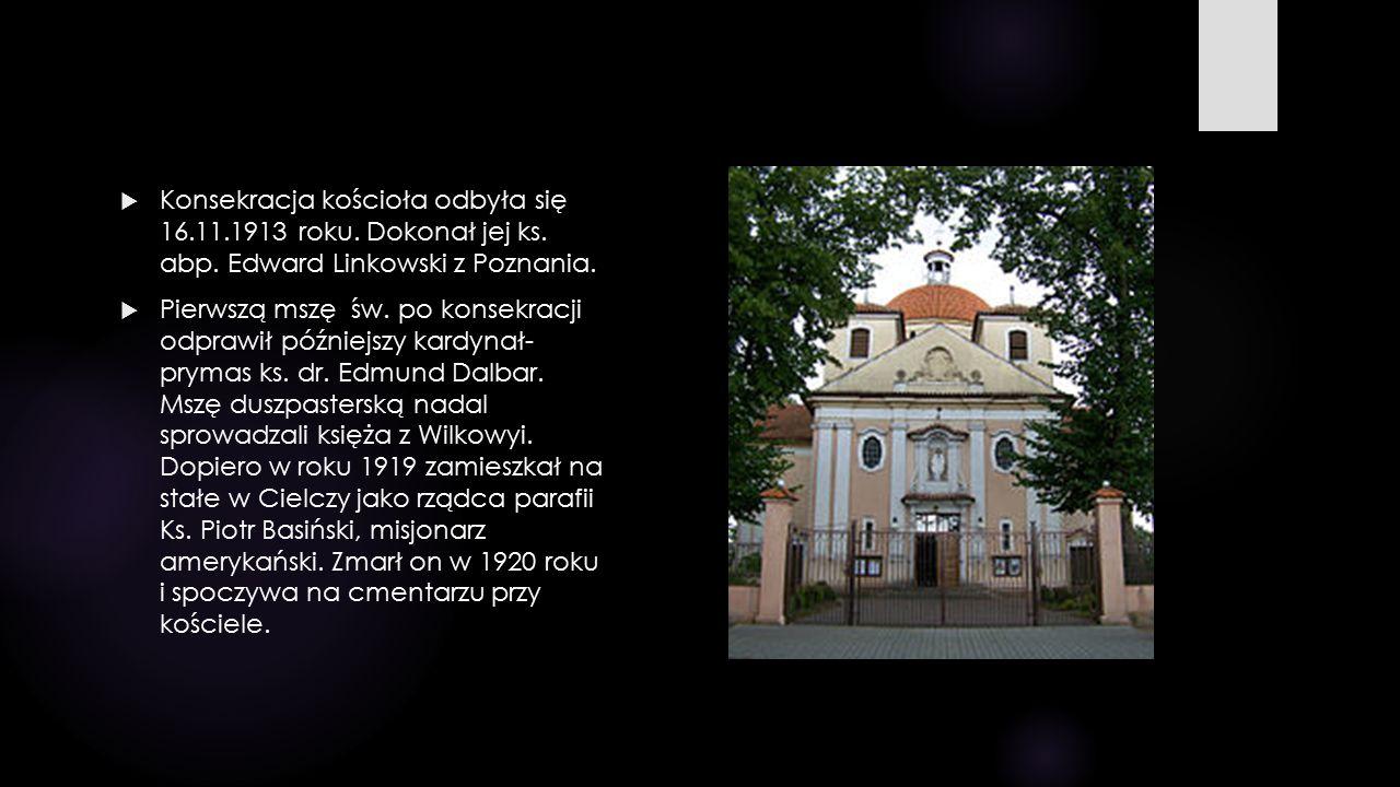  Konsekracja kościoła odbyła się 16.11.1913 roku. Dokonał jej ks. abp. Edward Linkowski z Poznania.  Pierwszą mszę św. po konsekracji odprawił późni