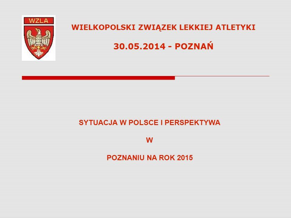 WIELKOPOLSKI ZWIĄZEK LEKKIEJ ATLETYKI 30.05.2014 - POZNAŃ SYTUACJA W POLSCE I PERSPEKTYWA W POZNANIU NA ROK 2015