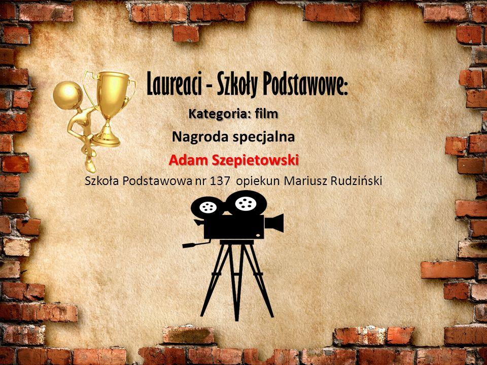 Kategoria: film Nagroda specjalna Adam Szepietowski Szkoła Podstawowa nr 137 opiekun Mariusz Rudziński Laureaci - Szkoły Podstawowe: