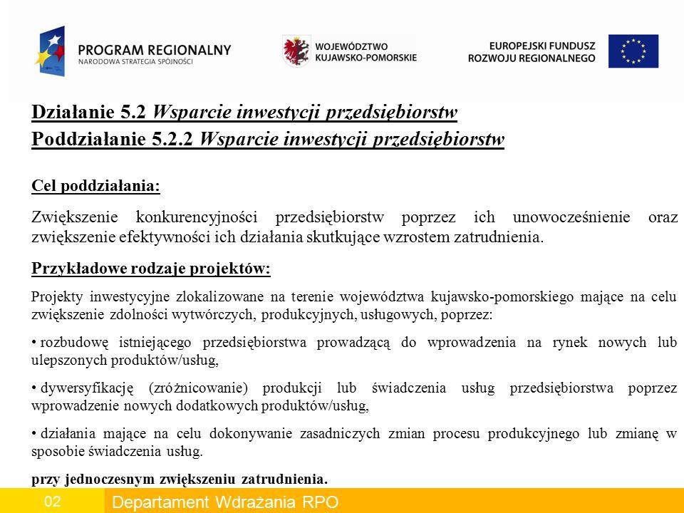 Departament Wdrażania RPO 02 Działanie 5.2 Wsparcie inwestycji przedsiębiorstw Poddziałanie 5.2.2 Wsparcie inwestycji przedsiębiorstw Cel poddziałania