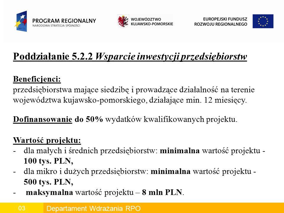 Departament Wdrażania RPO 03 Poddziałanie 5.2.2 Wsparcie inwestycji przedsiębiorstw Beneficjenci: przedsiębiorstwa mające siedzibę i prowadzące działalność na terenie województwa kujawsko-pomorskiego, działające min.