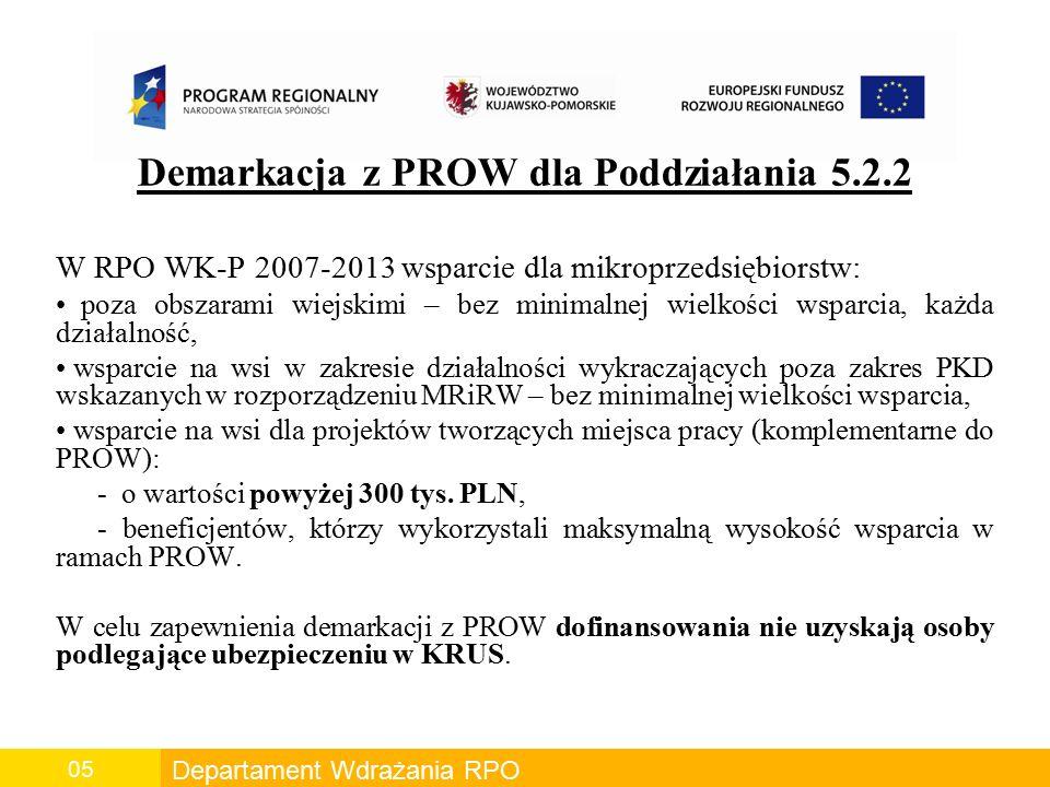 Departament Wdrażania RPO 05 Demarkacja z PROW dla Poddziałania 5.2.2 W RPO WK-P 2007-2013 wsparcie dla mikroprzedsiębiorstw: poza obszarami wiejskimi – bez minimalnej wielkości wsparcia, każda działalność, wsparcie na wsi w zakresie działalności wykraczających poza zakres PKD wskazanych w rozporządzeniu MRiRW – bez minimalnej wielkości wsparcia, wsparcie na wsi dla projektów tworzących miejsca pracy (komplementarne do PROW): - o wartości powyżej 300 tys.