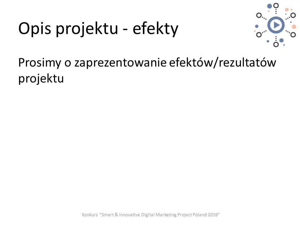 """Opis projektu - efekty Prosimy o zaprezentowanie efektów/rezultatów projektu Konkurs """"Smart & Innovative Digital Marketing Project Poland 2016"""""""