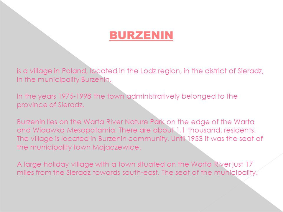 is a village in Poland, located in the Lodz region, in the district of Sieradz, in the municipality Burzenin. In the years 1975-1998 the town administ