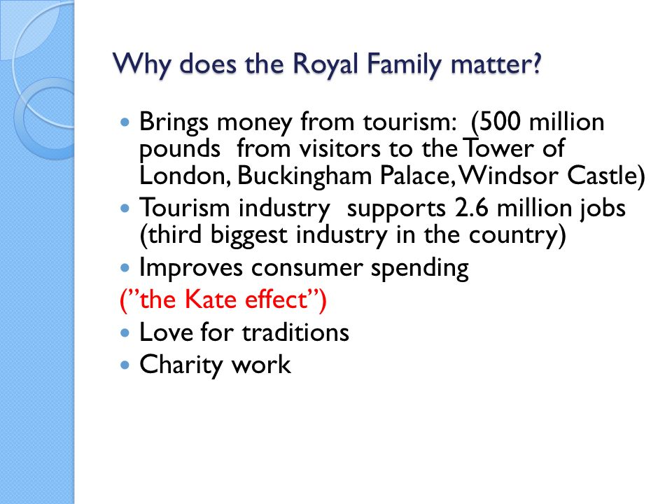 Why does the Royal Family matter? Brings money from tourism: (500 million pounds from visitors to the Tower of London, Buckingham Palace, Windsor Cast